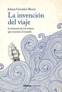Invencion Del Viaje, La - La Historia De Los Relatos Que Cuentan El Mundo - Juliana Gonzalez-Rivera