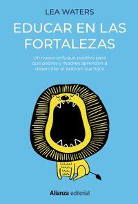EDUCAR EN LAS FORTALEZAS - UN NUEVO ENFOQUE POSITIVO PARA QUE PADRES Y MADRES APRENDAN A DESARROLLAR EL EXITO EN SUS HIJOS