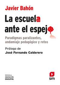 Escuela Ante El Espejo - Paradigmas Paralizantes, Andamiaje Pedagogico Y Retos - Javier Bahon Gomez