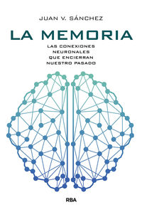 Memoria, La - Las Conexiones Neuronales Que Encierran Nuestro Pasado - Juan Vicente Sanchez Andres