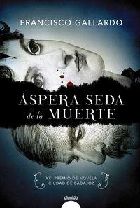 Aspera Seda De La Muerte (xxi Premio Novela Ciudad De Badajoz 2017) - Francisco Gallardo