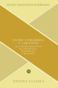 ENTRE CORSARIOS Y CAUTIVOS - LAS COMEDIAS BIZANTINAS DE LOPE DE VEGA, SU TRADICION Y SU LEGADO