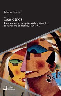 OTROS, LOS - RAZA, NORMAS Y CORRUPCION EN LA GESTION DE LA EXTRANJERIA EN MEXICO, 1900-1950