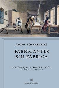 Fabricantes Sin Fabrica - En El Camino De La Industrializacion: Los Torello, 1691- 1794 - Jaume Torras Elias