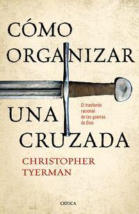 Como Organizar Una Cruzada - El Trasfondo Racional De Las Guerras De Dios - Christopher Tyerman