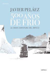 500 Años De Frio - La Gran Aventura Del Artico - Javier Pelaez