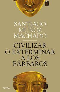 Civilizar O Exterminar A Los Barbaros - Santiago Muñoz Machado