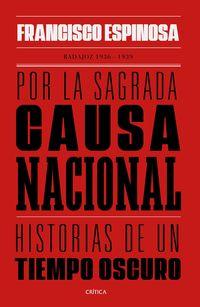 POR LA SAGRADA CAUSA NACIONAL - HISTORIAS DE UN TIEMPO OSCURO. BADAJOZ, 1936-1939