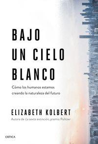 bajo un cielo blanco - como los humanos estamos creando la naturaleza del futuro - Elizabeth Kolbert
