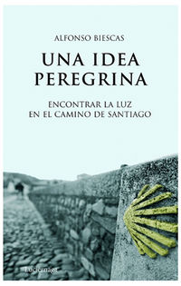 Idea Peregrina, Una - Encontrar La Luz En El Camino De Santiago - Alfonso Biescas