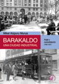 Barakaldo Una Ciudad Industrial I - Auge Y Consolidacion (1900-1937) - Mikel Aizpuru Murua