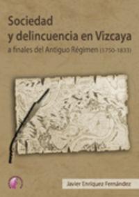 Sociedad Y Delincuencia En Vizcaya A Finales Del Antiguo Regimen - Javier Enriquez Fernandez