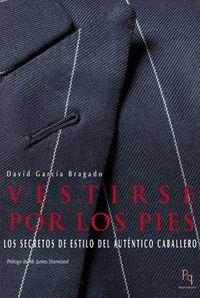 Vestirse Por Los Pies - Los Secretos De Estilo Del Autentico Caballero - David Garcia Bragado