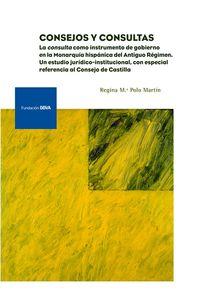 CONSEJOS Y CONSULTAS - LA CONSULTA COMO INSTRUMENTO DE GOBIERNO EN LA MONARQUIA HISPANICA DEL ANTIGUO REGIMEN: UN ESTUDIO JURIDICO-INSTITUCIONAL