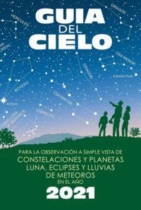 GUIA DEL CIELO 2021 - PARA LA OBSERVACION A SIMPLE VISTA DE CONSTELACIONES Y PLANETAS, LUNA, ECLIPSES Y LLUVIAS DE METEOROS