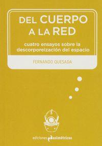 Del Cuerpo A La Red - Cuatro Ensayos Sobre La Descorporeizacion Del Espacio - Fernando Quesada