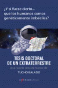 Tesis Doctoral De Un Extraterrestre - ¿y Si Fuese Cierto Que Los Humanos Somos Geneticamente Imbeciles? - Tucho Balado