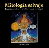 MITOLOGIA SALVAJE - RECONSTRUYENDO LA COSMOVISION INDIGENA EUROPEA