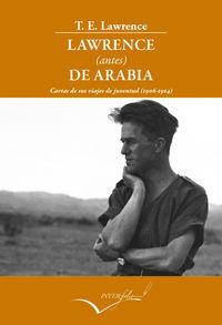 LAWRENCE (ANTES) DE ARABIA - CARTAS DE SUS VIAJES DE JUVENTUD (1906-1914)