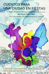 CUENTOS PARA UNA CIUDAD EN FIESTAS - ANTOLOGIA DE RELATOS DEL PRIMER CERTAMEN INTERNACIONAL ASTE NAGUSIA BILBAO 2013