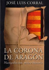 CORONA DE ARAGON, LA - MANIPULACION, MITO E HISTORIA