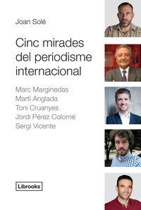 CINC MIRADES DEL PERIODISME INTERNACIONAL - MARC MARGINEDAS, MARTI ANGLADA, TONI CRUANYES, JORDI PEREZ COLOME, SERGI VICENTE