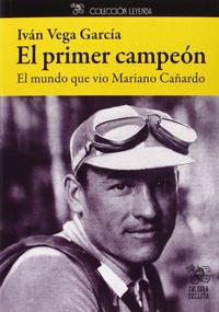 Primer Campeon, El - El Mundo Que Vio Mariano Cañardo - Ivan Vega Garcia