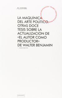 """MAQUINICA DEL ARTE POLITICO, LA - OTRAS DOCE TESIS SOBRE LA ACTUALIZACION DE """"EL AUTOR COMO PRODUCTOR"""" DE WALTER BENJAMIN"""