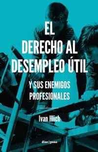 Derecho Al Desempleo Util, El - Y Sus Enemigos Profesionales - Ivan Illich Regenstreif-Ortlieb