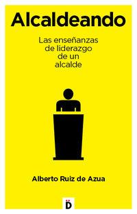 Alcaldeando - Las Enseñanzas De Liderazgo De Un Alcalde - Alberto Ruiz De Azua
