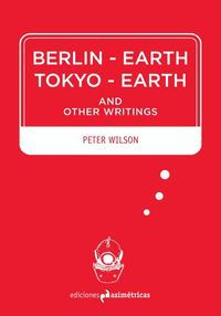 BERLIN-EARTH / TOKYO-EARTH - AND OTHER WRITINGS