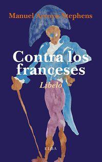 Contra Los Franceses - O De La Nefasta Influencia Que La Cultura Francesa Ha Ejercido - Manuel Arroyo-Stephens