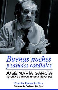 Buenas Noches Y Saludos Cordiales - Jose Maria Garcia - Historia De Un Periodista Irrepetible - Vicente Ferrer Molina