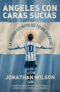 Angeles Con Caras Sucias - La Historia Definitiva Del Futbol Argentino - Jonathan Wilson
