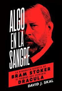 Algo En La Sangre - La Biografia Secreta De Bram Stoker, El Hombre Que Escribio Dracula - DAVID J. SKAL