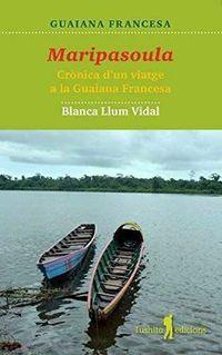 Maripasoula - Cronica D'un Viatge A La Guaiana Francesa - Blanca Llum Vidal Carrasco