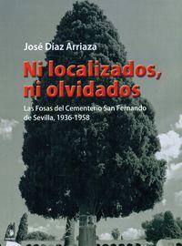 Ni Localizados Ni Olvidados - Las Fosas Del Cementerio San Fernando De Sevilla, 1936-1958 - Jose Diaz Arriaza