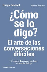 ¿como Se Lo Digo? El Arte De Las Conversaciones Dificiles - El Impulso De Cambios Efectivos A Traves Del Dialogo - Enrique Sacanell Berrueco