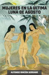 mujeres en la ultima luna de agosto - Alfonso Rincon Serrano