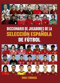 Diccionario De Jugadores De La Seleccion - Española De Futbol - Angel Iturriaga