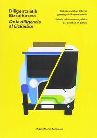 De La Diligencia Al Bizkaibus - Historia Del Transporte Publico Por Autobus En Bizkaia = Diligentziatik Bizkaibusera - Bizkaiko Autobus Bidezko Garraio Publikoaren Historia - Miguel Martin Zurimendi