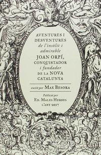 AVENTURES I DESVENTURES DE L'INSOLIT I ADMIRABLE JOAN ORPI, CONQUISTADOR I FUNDADOR DE LA NOVA CATALUNYA