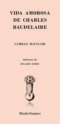 Vida Amorosa De Charles Baudelaire - Camille Mauclair
