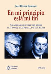 En Mi Principio Está Mi Fin. Cuadernos De Estudio Sobre El Teatro Y La Poesía De T.s. Eliot - José Rivera Ramírez