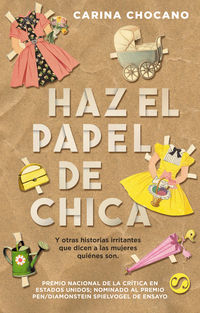 Haz El Papel De Chica, Y Otras Historias Irritantes Que Dicen A Las Mujeres Quienes Son - Carina Chocano