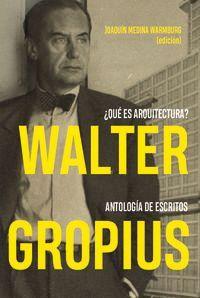 WALTER GROPIUS - ¿QUE ES ARQUITECTURA? ANTOLOGIA DE ESCRITOS