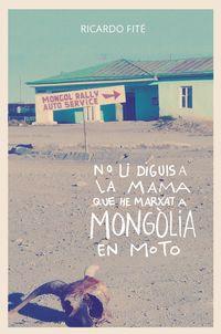 No Li Diguis A La Mama Que He Marxat A Mongolia En Moto - Ricard Fite Gonzalez