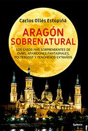ARAGON SOBRENATURAL - LOS CASOS MAS SORPRENDENTES DE OVNIS, APARICIONES FANTASMALES, POLTERGEIST Y FENOMENOS EXTRAÑOS