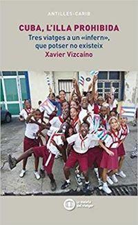Cuba, L'illa Prohibida - Tres Viatges A Un Infern, Que Potser No Existeix - Xavier Vizcaino I Marti