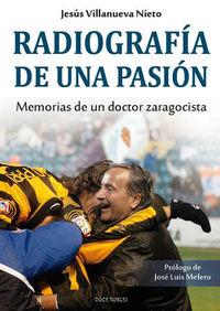 RADIOGRAFIA DE UNA PASION - MEMORIAS DE UN DOCTOR ZARAGOCISTA